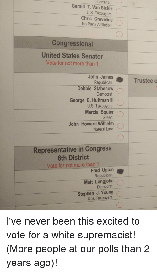 6Th District: Libertarian  Gerald T. Van Sickle  U.S. Taxpayers  Chris Graveline  No Party Affiliation  Congressional  United States Senator  Vote for not more than 1  John James  Republican  Debbie Stabenow  Democrat  George E. Huffman Ⅲ  U.S. Taxpayers  Marcia Squier  Green  John Howard Wilhelm  Natural Lavw  Trustee o  Representative in Congress  6th District  Vote for not more than 1  Fred Upton  Republican  Democrat  Stephen J. Young  Matt Longjohn  U.S. Taxpayers I've never been this excited to vote for a white supremacist! (More people at our polls than 2 years ago)!