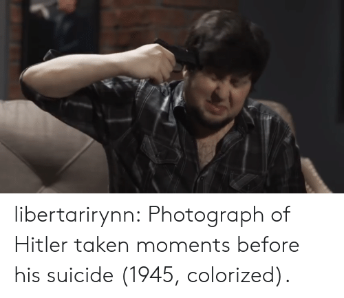 Taken, Tumblr, and Blog: libertarirynn:  Photograph of Hitler taken moments before his suicide (1945, colorized).