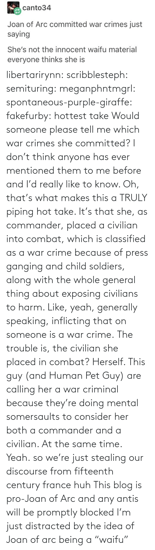 "Which: libertarirynn: scribblesteph:  semituring:  meganphntmgrl:  spontaneous-purple-giraffe:   fakefurby: hottest take  Would someone please tell me which war crimes she committed? I don't think anyone has ever mentioned them to me before and I'd really like to know.    Oh, that's what makes this a TRULY piping hot take. It's that she, as commander, placed a civilian into combat, which is classified as a war crime because of press ganging and child soldiers, along with the whole general thing about exposing civilians to harm. Like, yeah, generally speaking, inflicting that on someone is a war crime. The trouble is, the civilian she placed in combat? Herself.  This guy (and Human Pet Guy) are calling her a war criminal because they're doing mental somersaults to consider her both a commander and a civilian. At the same time.  Yeah.  so we're just stealing our discourse from fifteenth century france huh   This blog is pro-Joan of Arc and any antis will be promptly blocked   I'm just distracted by the idea of Joan of arc being a ""waifu"""