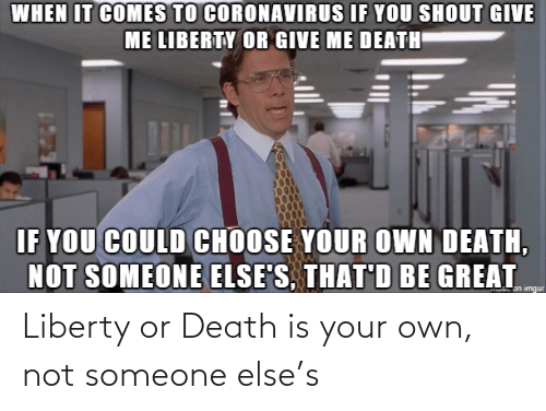 Someone Else: Liberty or Death is your own, not someone else's