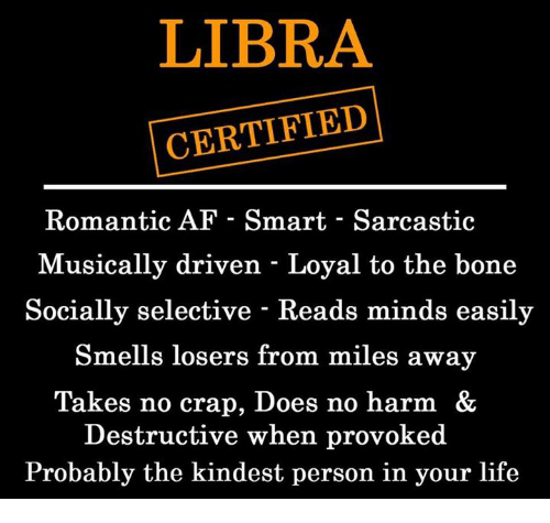 craps: LIBRA  CERTIFIED  Romantic AF - Smart - Sarcastic  Musically driven - Loyal to the bone  Socially selective - Reads minds easily  Smells losers from miles away  Takes no crap, Does no harm &  Destructive when provoked  Probably the kindest person in your life