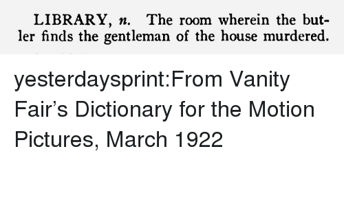 Tumblr, Blog, and Dictionary: LIBRARY. n. The room wherein the but-  ler finds the gentleman of the house murdered. yesterdaysprint:From Vanity Fair's Dictionary for the Motion Pictures, March 1922