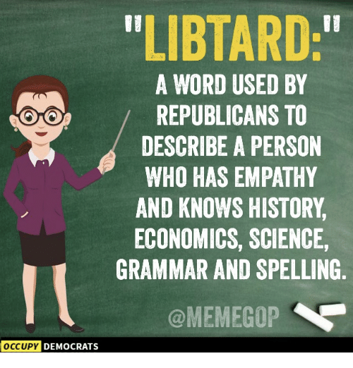 """Memes, Empathy, and History: LIBTARD:""""  A WORD USED BY  REPUBLICANS TO  DESCRIBE A PERSON  WHO HAS EMPATHY  AND KNOWS HISTORY  ECONOMICS, SCIENCE,  GRAMMAR AND SPELLING  @MEMEGOP  OCCUPY  DEMOCRATS"""