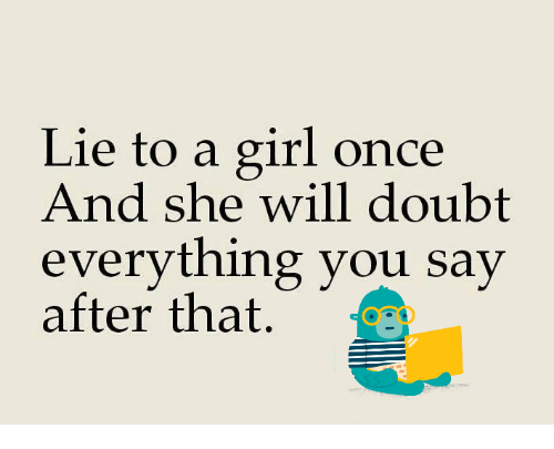 Lie to a Girl Once and She Will Doubt Everything You Say