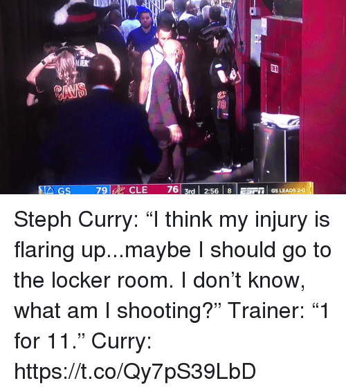 "I Should Go: LIER  79 id  CLE  76| 3rd | 2:56 | 8 | ESF1. GS LEADS 2-0 Steph Curry: ""I think my injury is flaring up...maybe I should go to the locker room. I don't know, what am I shooting?""  Trainer: ""1 for 11.""  Curry:  https://t.co/Qy7pS39LbD"