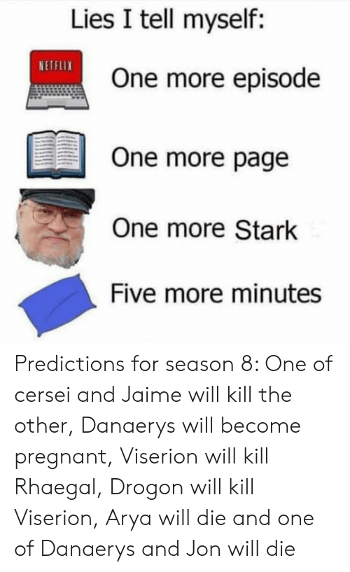 Netflix, Pregnant, and Arya: Lies I tell myself:  NETFLIX  One more episode  One more page  One more Stark  Five more minutes Predictions for season 8: One of cersei and Jaime will kill the other, Danaerys will become pregnant, Viserion will kill Rhaegal, Drogon will kill Viserion, Arya will die and one of Danaerys and Jon will die