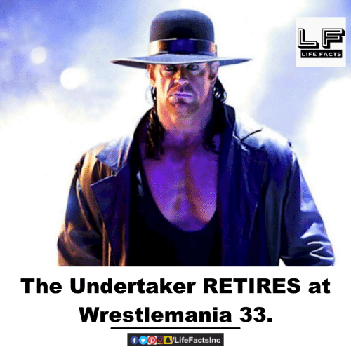 The Undertaker: LIFE FACTS  The Undertaker RETIRES at  Wrestlemania 33.