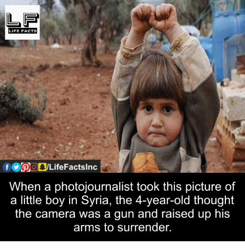 Facts, Guns, and Life: LIFE FACTS  When a photojournalist took this picture of  a little boy in Syria, the 4-year-old thought  the camera was a gun and raised up his  arms to surrender.