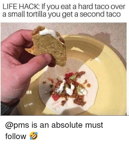 pms: LIFE HACK: If you eat a hard taco over  a small tortilla you get a second taco @pms is an absolute must follow 🤣
