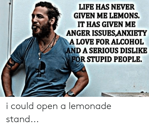 lemons: LIFE HAS NEVER  GIVEN ME LEMONS.  IT HAS GIVEN ME  ANGER ISSUESANXIETY  A LOVE FOR ALCOHOL  DASERIOUS DISLIKE  FOR STUPID PEOPLE. i could open a lemonade stand...