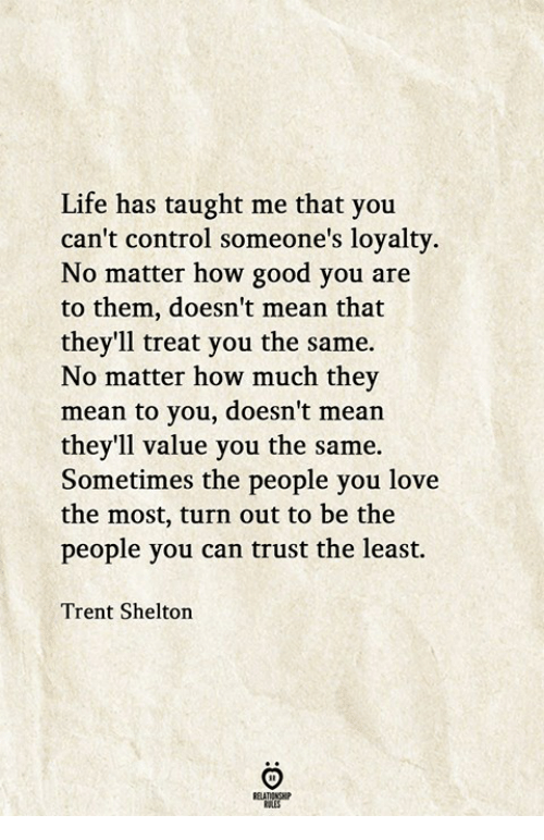 Life, Love, and Control: Life has taught me that you  can't control someone's loyalty.  No matter how good you are  to them, doesn't mean that  they'll treat you the same.  No matter how much they  mean to you, doesn't mean  they'll value you the same.  Sometimes the people you love  the most, turn out to be the  people you can trust the least.  Trent Shelton