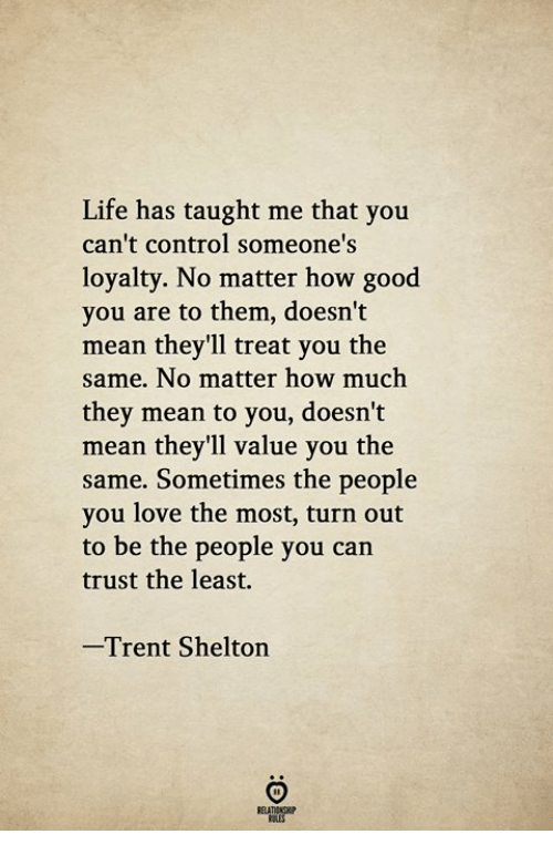 Life, Love, and Control: Life has taught me that you  can't control someone's  loyalty. No matter how good  you are to them, doesn't  mean they'll treat you the  same. No matter how much  they mean to you, doesn't  mean they'll value you the  same. Sometimes the people  you love the most, turn out  to be the people you can  trust the least.  Trent Shelton