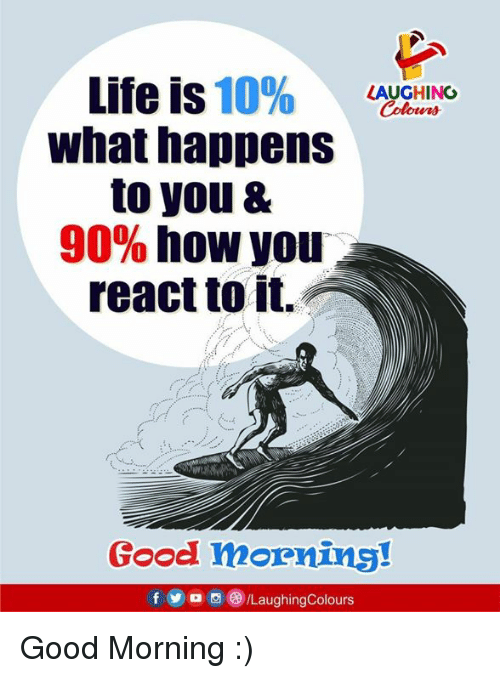 Life, Yo, and Good Morning: Life is 10%  what happens  to you &  90% how you  react to it.  apenwo  LAUGHING  Colowrs  Good morning!  f  yo  ,a)/LaughingColours Good Morning :)