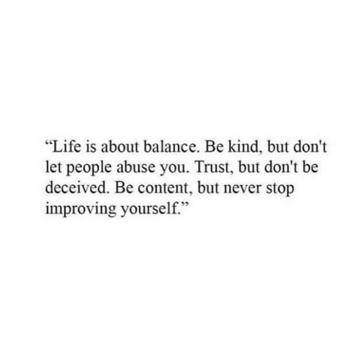 "Life, Content, and Never: ""Life is about balance. Be kind, but don't  let people abuse you. Trust, but don't be  deceived. Be content, but never stop  improving yourself."""