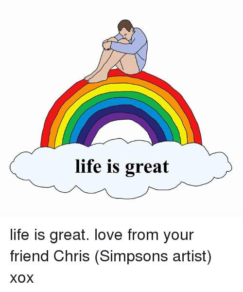 Chris Simpsons: life is great life is great. love from your friend Chris (Simpsons artist) xox