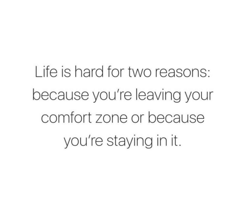 Life, Zone, and For: Life is hard for two reasons:  because you're leaving your  comfort zone or because  you're staying in it.