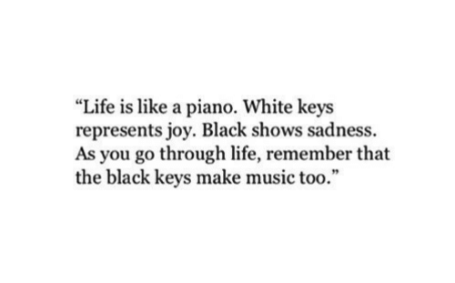 """Life, Music, and Black: """"Life is like a piano. White keys  represents joy. Black shows sadness.  As you go through life, remember that  the black keys make music too."""""""