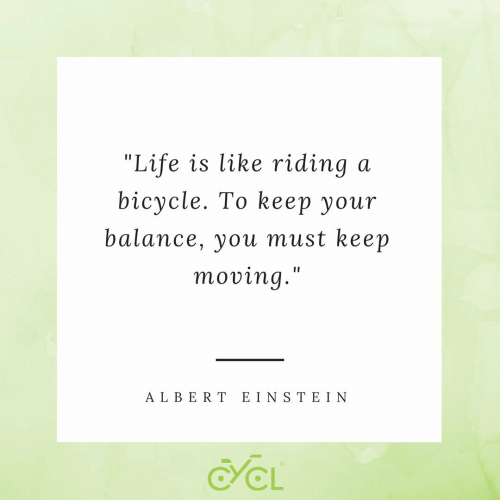 "ein: ""Life is like riding  bicycle. To kеер yоur  a  balance, you must keep  moving.""  A LBERT EIN S TE IN  CL"