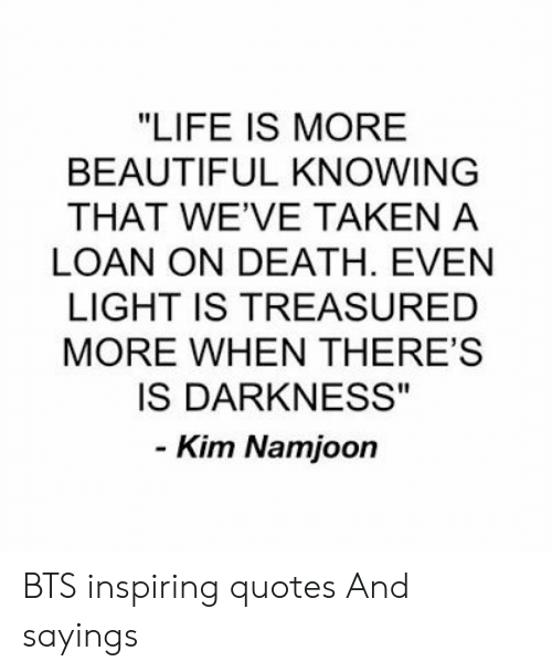 "Namjoon: ""LIFE IS MORE  BEAUTIFUL KNOWING  THAT WE'VE TAKEN A  LOAN ON DEATH. EVEN  LIGHT IS TREASURED  MORE WHEN THERE'S  IS DARKNESS""  - Kim Namjoon BTS inspiring quotes And sayings"