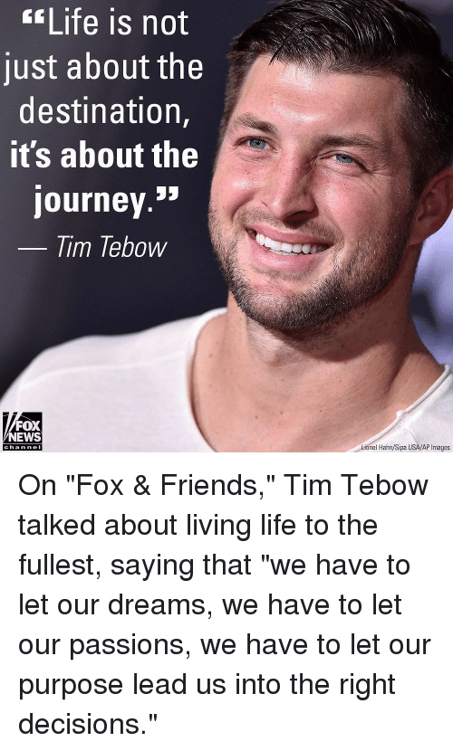 """passions: Life is not  just about the  destination,  it's about the  journey.»  lim lebow  FOX  NEWS  Lionel Hahn/Sipa USA/AP Images  cha n ne I On """"Fox & Friends,"""" Tim Tebow talked about living life to the fullest, saying that """"we have to let our dreams, we have to let our passions, we have to let our purpose lead us into the right decisions."""""""