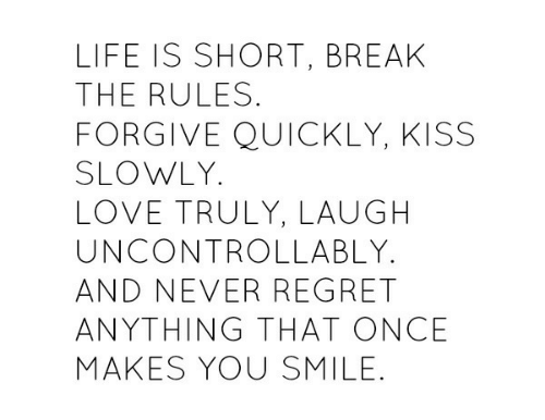 Life, Love, and Regret: LIFE IS SHORT, BREAK  THE RULES.  FORGIVE QUICKLY, KISS  SLOWLY  LOVE TRULY, LAUGH  UNCONTROLLABLY  AND NEVER REGRET  ANYTHING THAT ONCE  MAKES YOU SMILE