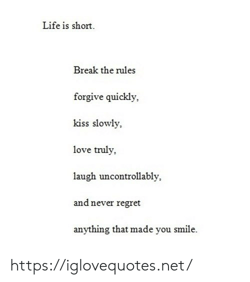Life, Love, and Regret: Life is short  Break the rules  forgive quickly  kiss slowly  love truly  laugh uncontrollably  and never regret  anything that made you smile. https://iglovequotes.net/