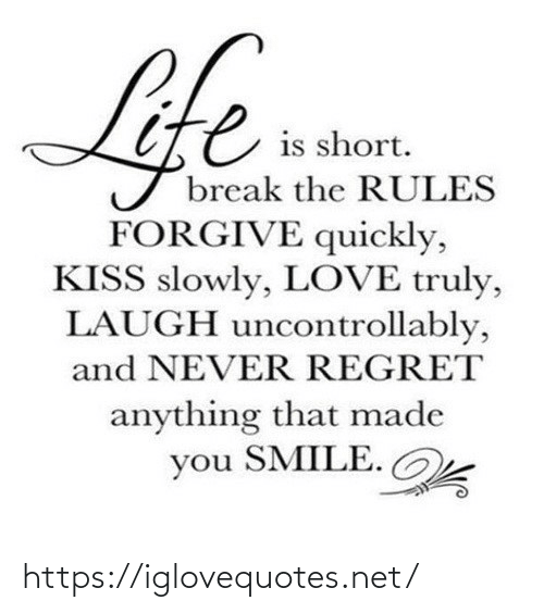Slowly: Life  is short.  break the RULES  FORGIVE quickly,  KISS slowly, LOVE truly,  LAUGH uncontrollably,  and NEVER REGRET  anything that made  you SMILE. https://iglovequotes.net/