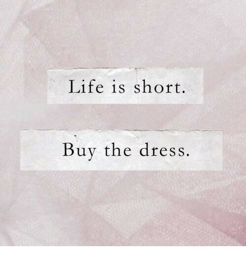 The Dress: Life is short.  Buy the dress.
