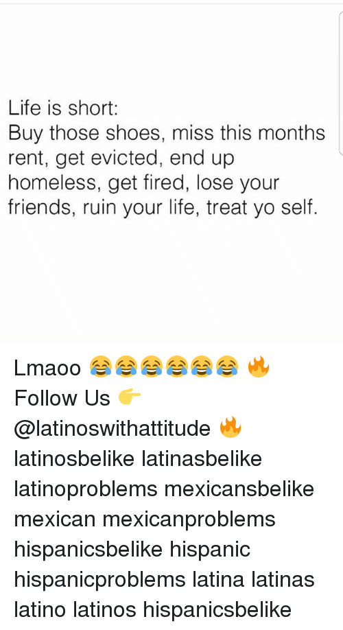 shortness: Life is short:  Buy those shoes, miss this months  rent, get evicted, end up  homeless, get fired, lose your  friends, ruin your life, treat yo self. Lmaoo 😂😂😂😂😂😂 🔥 Follow Us 👉 @latinoswithattitude 🔥 latinosbelike latinasbelike latinoproblems mexicansbelike mexican mexicanproblems hispanicsbelike hispanic hispanicproblems latina latinas latino latinos hispanicsbelike