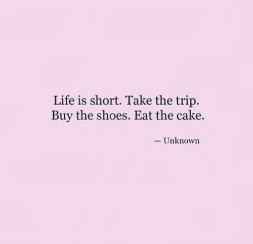 Life, Shoes, and Cake: Life is short. Take the trip.  Buy the shoes. Eat the cake.  -Unknown