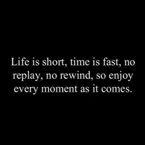 Life, Time, and Replay: Life is short, time is fast, no  replay, no rewind, so enjoy  every moment as it comes.