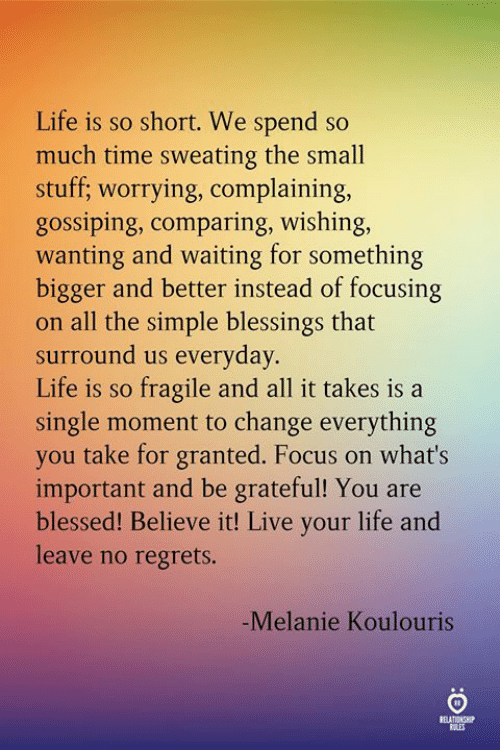 melanie: Life is so short. We spend so  much time sweating the small  stuff; worrying, complaining,  gossiping, comparing, wishing,  wanting and waiting for something  bigger and better instead of focusing  on all the simple blessings that  surround us everyday.  Life is so fragile and all it takes is a  single moment to change everything  you take for granted. Focus on what's  important and be grateful! You are  blessed! Believe it! Live your life and  leave no regrets.  -Melanie Koulouris  ELATINSH