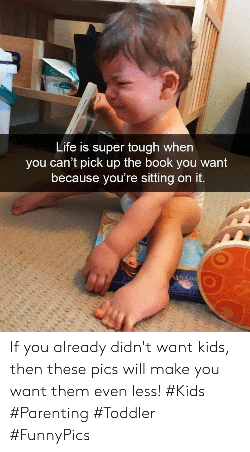 Life, Book, and Kids: Life is super tough when  you can't pick up the book you want  because you're sitting on it. If you already didn't want kids, then these pics will make you want them even less! #Kids #Parenting #Toddler #FunnyPics