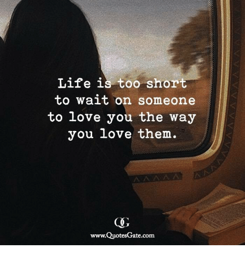 Life, Love, and Too Short: Life is too short  to wait on someone  to love you the way  you love them.  www.QuotesGate.com