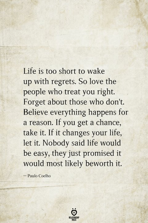 Life, Love, and Paulo Coelho: Life is too short to wake  up with regrets. So love the  people who treat you right.  Forget about those who don't.  Believe everything happens for  a reason. If you get a chance,  take it. If it changes your life,  let it. Nobody said life would  be easy, they just promised it  would most likely beworth it.  Paulo Coelho  BELATIONSHIP  LES  :O