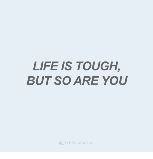 Life, Tough, and You: LIFE IS TOUGH,  BUT SO ARE YOU  TYPELIKEAGIRL