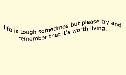 Tough: life is tough sometimes but please try and  Femember that it's worth living.