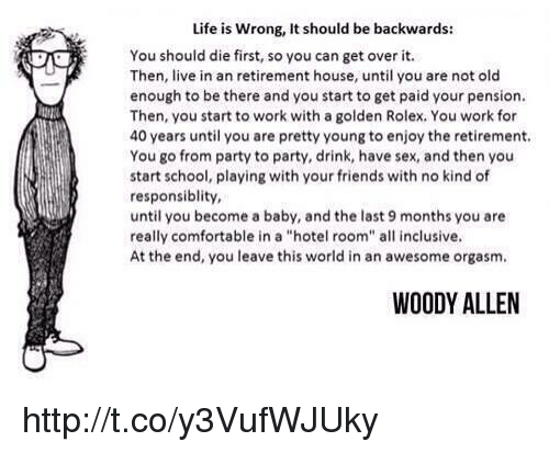 "Woody Allen: Life is wrong, It should be backwards:  You should die first, so you can get over it.  Then, live in an retirement house, until you are not old  enough to be there and you start to get paid your pension.  Then, you start to work with a golden Rolex, You work for  40 years until you are pretty young to enjoy the retirement.  You go from party to party, drink, have sex, and then you  start school, playing with your friends with no kind of  responsiblity,  until you become a baby, and the last 9 months you are  really comfortable in a ""hotel room"" all inclusive.  At the end, you leave this world in an awesome orgasm.  WOODY ALLEN http://t.co/y3VufWJUky"