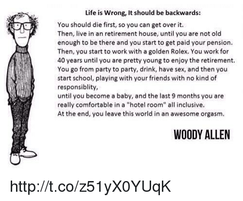 "Woody Allen: Life is wrong, It should be backwards:  You should die first, so you can get over it.  Then, live in an retirement house, until you are not old  enough to be there and you start to get paid your pension.  Then, you start to work with a golden Rolex, You work for  40 years until you are pretty young to enjoy the retirement.  You go from party to party, drink, have sex, and then you  start school, playing with your friends with no kind of  responsiblity,  until you become a baby, and the last 9 months you are  really comfortable in a ""hotel room"" all inclusive.  At the end, you leave this world in an awesome orgasm.  WOODY ALLEN http://t.co/z51yX0YUqK"