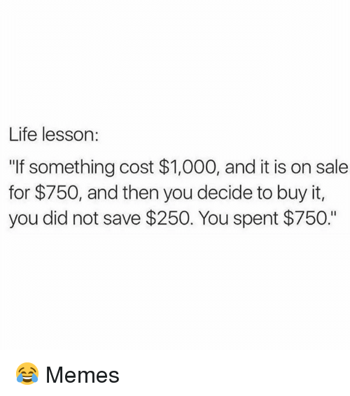 "Life, Memes, and 🤖: Life lesson:  ""If something cost $1,000, and it is on sale  for $750, and then you decide to buy it,  you did not save $250. You spent $750."" 😂  Memes"