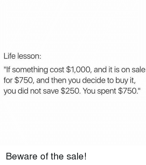 "Life, Memes, and 🤖: Life lesson:  ""If something cost $1,000, and it is on sale  for $750, and then you decide to buy it,  you did not save $250. You spent $750."" Beware of the sale!"