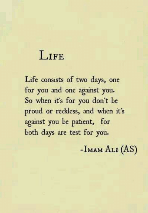 Ali, Life, and Patient: LIFE  Life consists of two days, one  against you.  So when it's for you don't be  reckless, and when it's  for you and one  proud  against you be patient, for  both days are test for you.  or  -Iмлм ALI (AS)