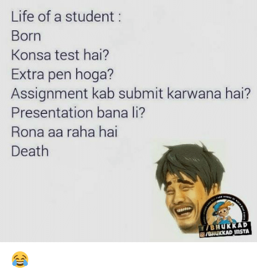 Life, Memes, and Death: Life of a student  Born  Konsa test hai?  Extra pen hoga?  Assignment kab submit karwana hai  Presentation bana li?  Rona aa raha hai  Death  BHUKK AD  InsTA  /BHUKKAD 😂