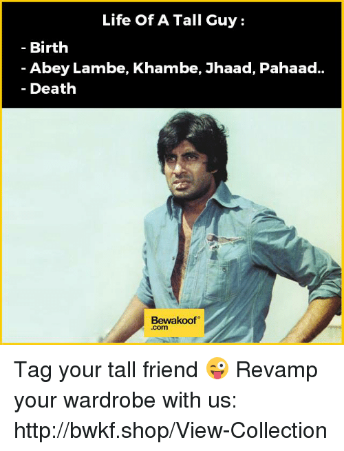 Tall Friend: Life Of A Tall Guy  Birth  Abey Lambe, Khambe, Jhaad, Pahaad..  Death  Bewakoof Tag your tall friend 😜  Revamp your wardrobe with us: http://bwkf.shop/View-Collection