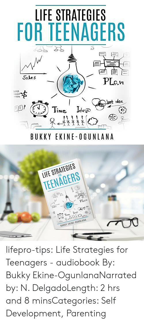 Audible: LIFE STRATEGIES  FOR TEENAGERS  EE  PLan  Sales  best idea  Time Ide  @  tt  BUKKY EKINE-OGUNLANA   LIFE STRATEGIES  FOR  TEENAGERS  Sales  PLan  Lest idea  Time  Idee  BUKKY EKINE-OGUNLANA lifepro-tips:  Life Strategies for Teenagers  - audiobook By: Bukky Ekine-OgunlanaNarrated by: N. DelgadoLength: 2 hrs and 8 minsCategories: Self Development, Parenting