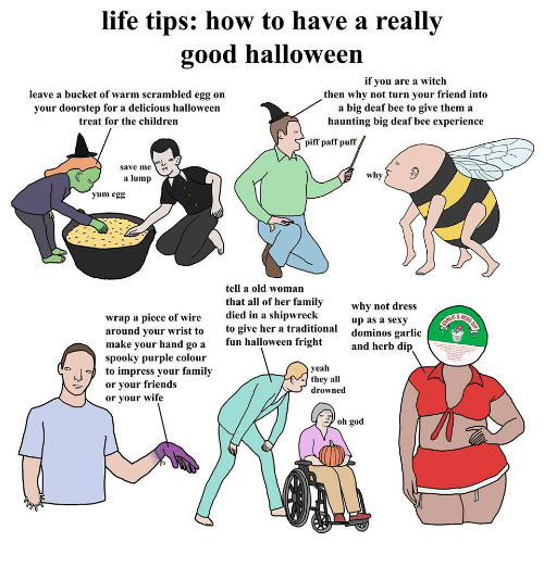 herb: life tips: how to have a really  good halloween  leave a bucket of warm scrambled egg on  vour doorstep for a delicious halloween  treat for the children  if you are a witch  then why not turn your friend into  a big deaf bee to give thema  haunting big deaf bee experience  piff paff puff  し、  save me  a lump  why  yum egg  tell a old woman  that all of her family  died in a shipwreck  to give her a traditional  fun halloween fright  why not dress  up as a sexy  dominos garli  and herb dip  wrap a piece of wire  around your wrist to  make your hand go a  spooky purple colour  to impress your family  or your Iriends  or vour wife  yeah  they all  drowned  oh god