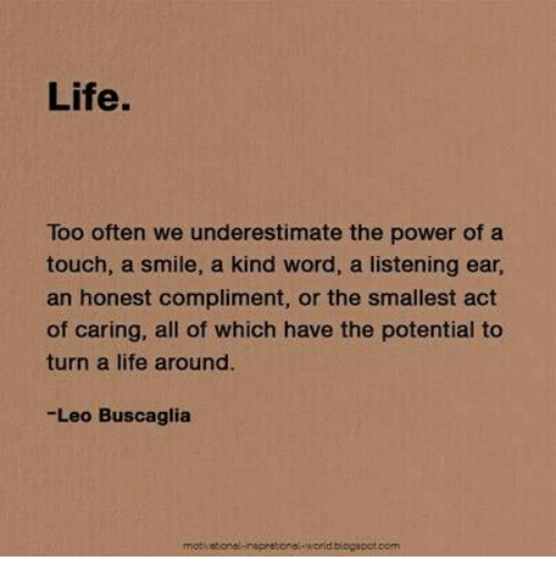 Life, Power, and Smile: Life.  Too often we underestimate the power of a  touch, a smile, a kind word, a listening ear  an honest compliment, or the smallest act  of caring, all of which have the potential to  turn a life around.  Leo Buscaglia  mothatonal  korld blogapot.com