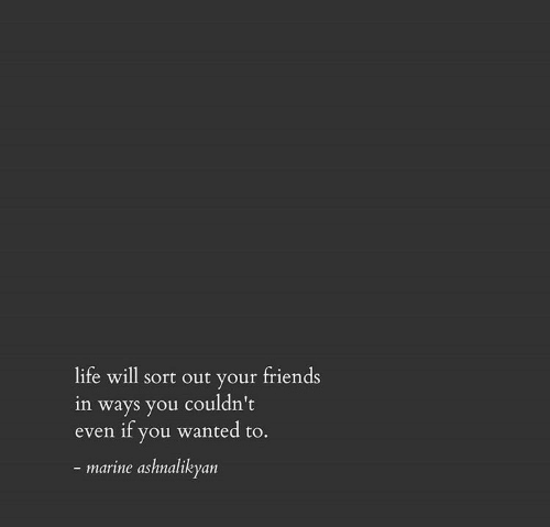 Friends, Life, and Wanted: life will sort out your friends  in ways you couldn't  if you wanted to.  even  - marine ashnalikyan