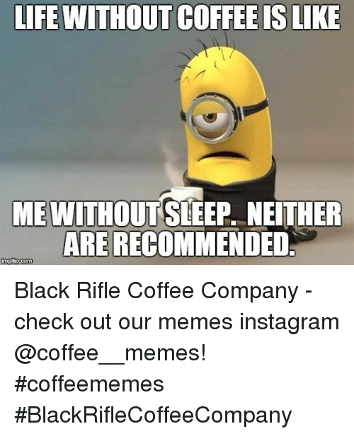 Memes Instagram: LIFE WITHOUT COFFEE IS LIKE  ME WITHOUTSLEEP, NEITHER  ARE RECOMMENDED Black Rifle Coffee Company  - check out our memes instagram @coffee__memes!     #coffeememes #BlackRifleCoffeeCompany