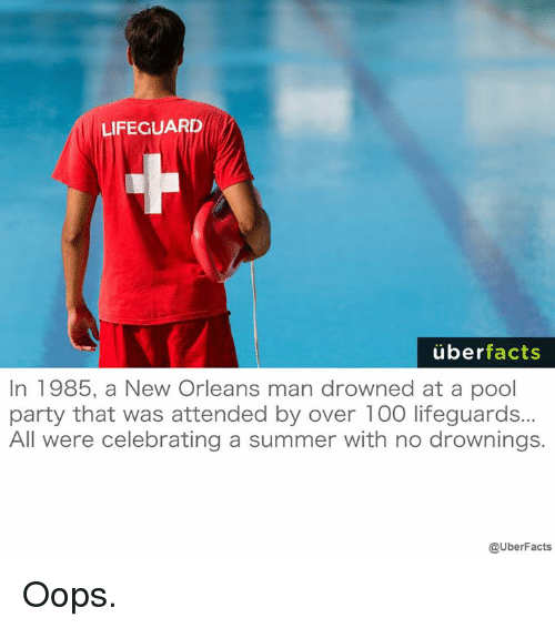 Oopes: LIFEGUARD  uber  facts  In 1985, a New Orleans man drowned at a pool  party that was attended by over 100 lifeguards...  All were celebrating a summer with no drownings.  @UberFacts Oops.